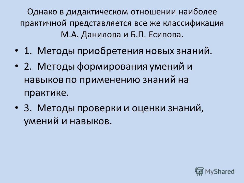 Однако в дидактическом отношении наиболее практичной представляется все же классификация М.А. Данилова и Б.П. Есипова. 1. Методы приобретения новых знаний. 2. Методы формирования умений и навыков по применению знаний на практике. 3. Методы проверки и