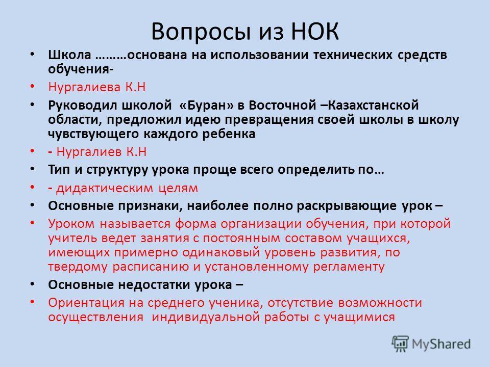 Вопросы из НОК Школа ………основана на использовании технических средств обучения- Нургалиева К.Н Руководил школой «Буран» в Восточной –Казахстанской области, предложил идею превращения своей школы в школу чувствующего каждого ребенка - Нургалиев К.Н Ти