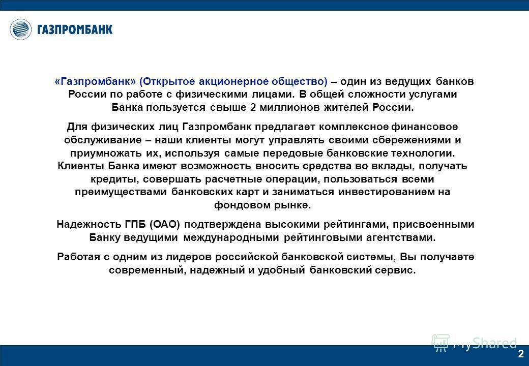 2 «Газпромбанк» (Открытое акционерное общество) – один из ведущих банков России по работе с физическими лицами. В общей сложности услугами Банка пользуется свыше 2 миллионов жителей России. Для физических лиц Газпромбанк предлагает комплексное финанс