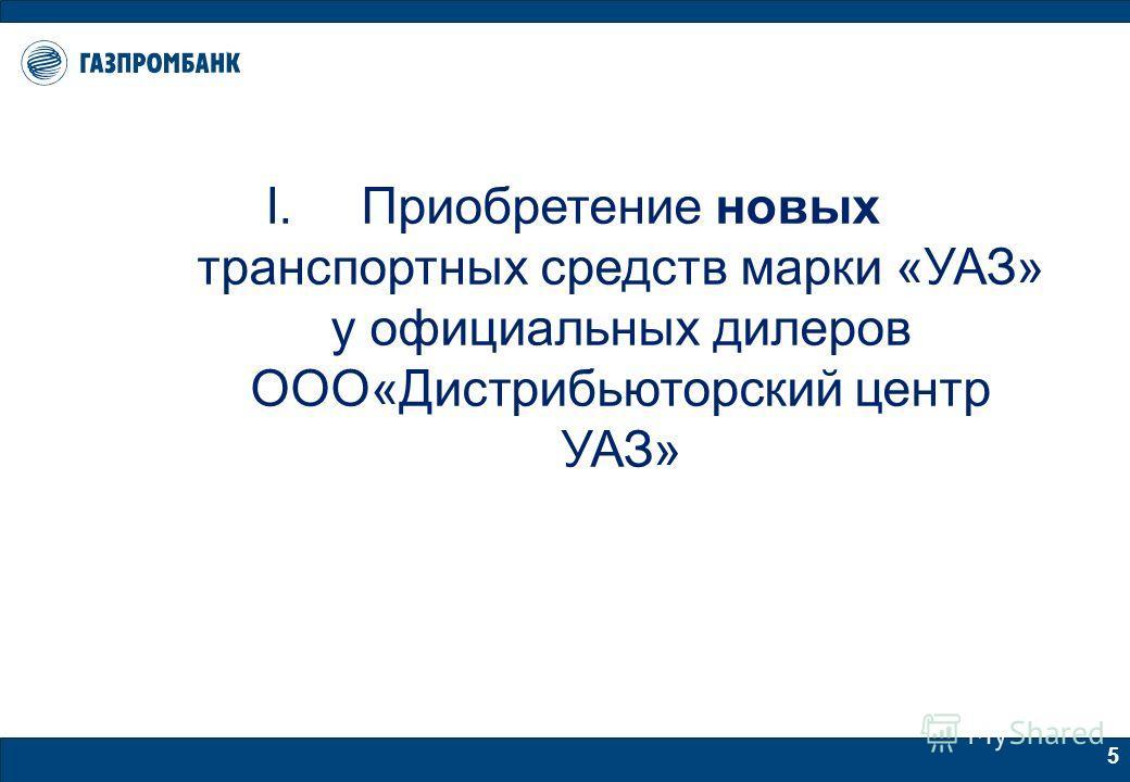 5 I.Приобретение новых транспортных средств марки «УАЗ» у официальных дилеров ООО«Дистрибьюторский центр УАЗ»