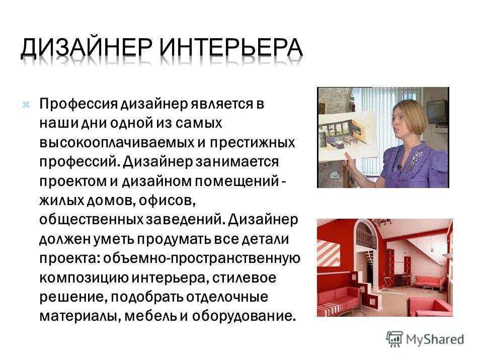 Профессия дизайнер является в наши дни одной из самых высокооплачиваемых и престижных профессий. Дизайнер занимается проектом и дизайном помещений - жилых домов, офисов, общественных заведений. Дизайнер должен уметь продумать все детали проекта: объе