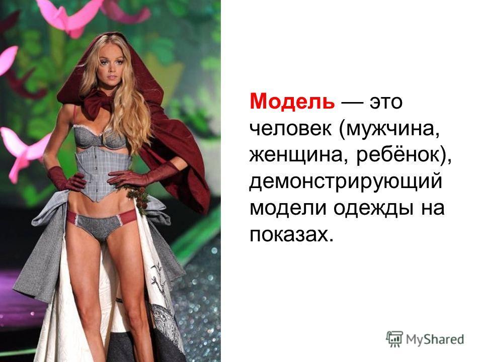 Модель это человек (мужчина, женщина, ребёнок), демонстрирующий модели одежды на показах.