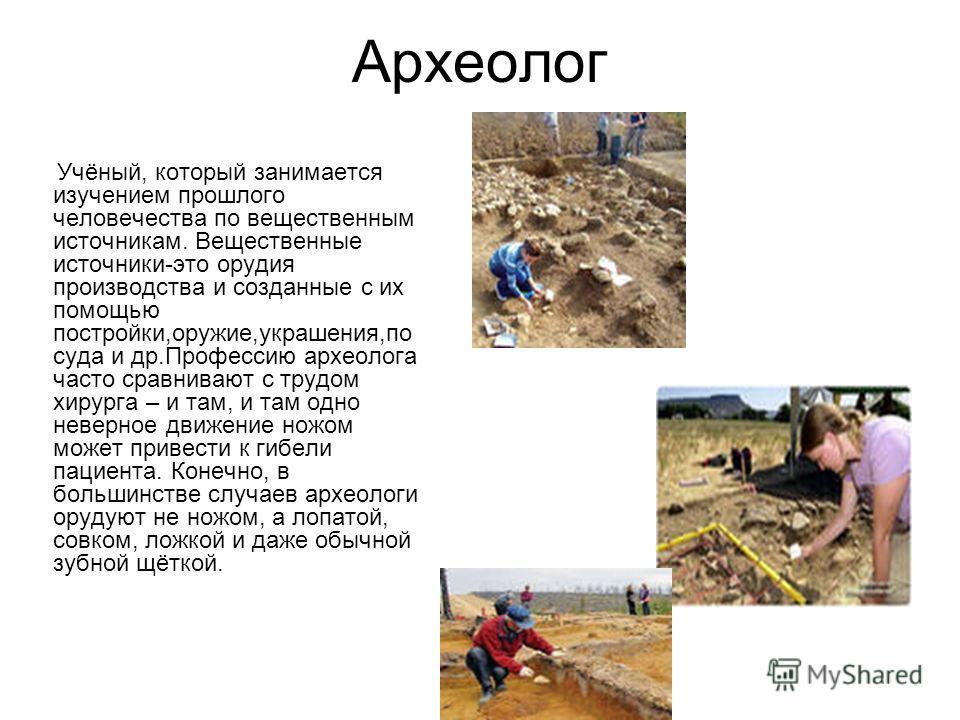 Археолог Учёный, который занимается изучением прошлого человечества по вещественным источникам. Вещественные источники-это орудия производства и созданные с их помощью постройки,оружие,украшения,по суда и др.Профессию археолога часто сравнивают с тру