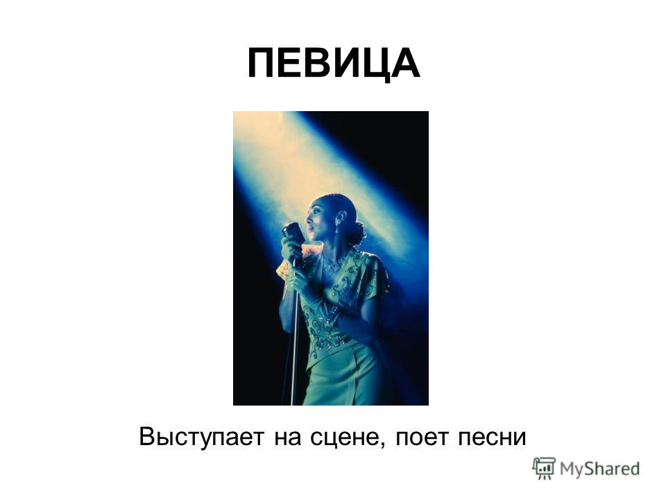 ПЕВИЦА Выступает на сцене, поет песни