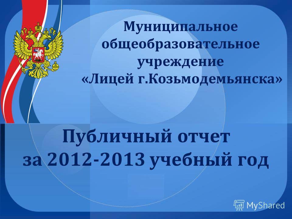Публичный отчет за 2012-2013 учебный год Муниципальное общеобразовательное учреждение «Лицей г.Козьмодемьянска»