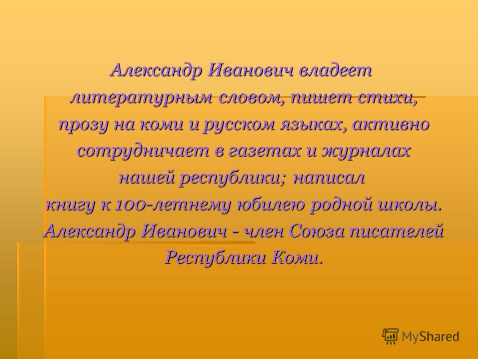 Александр Иванович владеет литературным словом, пишет стихи, литературным словом, пишет стихи, прозу на коми и русском языках, активно прозу на коми и русском языках, активно сотрудничает в газетах и журналах сотрудничает в газетах и журналах нашей р