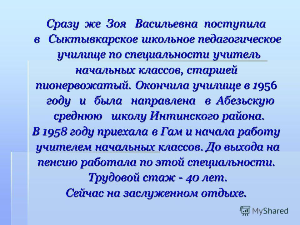Сразу же Зоя Васильевна поступила в Сыктывкарское школьное педагогическое в Сыктывкарское школьное педагогическое училище по специальности учитель училище по специальности учитель начальных классов, старшей пионервожатый. Окончила училище в 1956 году