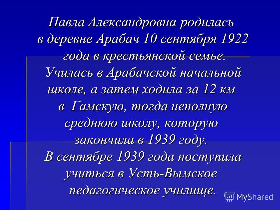 Павла Александровна родилась в деревне Арабач 10 сентября 1922 в деревне Арабач 10 сентября 1922 года в крестьянской семье. года в крестьянской семье. Училась в Арабачской начальной Училась в Арабачской начальной школе, а затем ходила за 12 км в Гамс