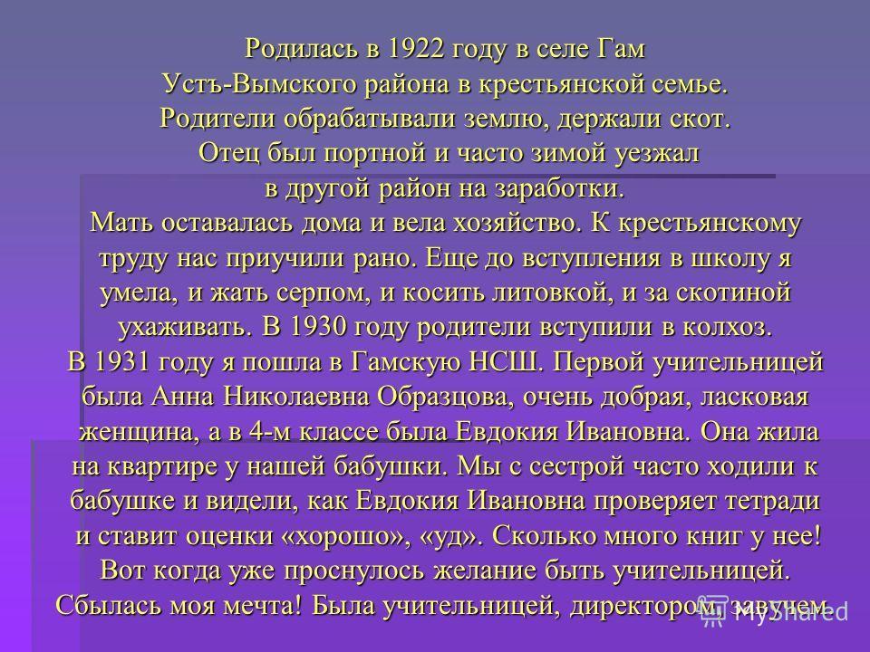 Родилась в 1922 году в селе Гам Устъ-Вымского района в крестьянской семье. Родители обрабатывали землю, держали скот. Отец был портной и часто зимой уезжал Отец был портной и часто зимой уезжал в другой район на заработки. Мать оставалась дома и вела