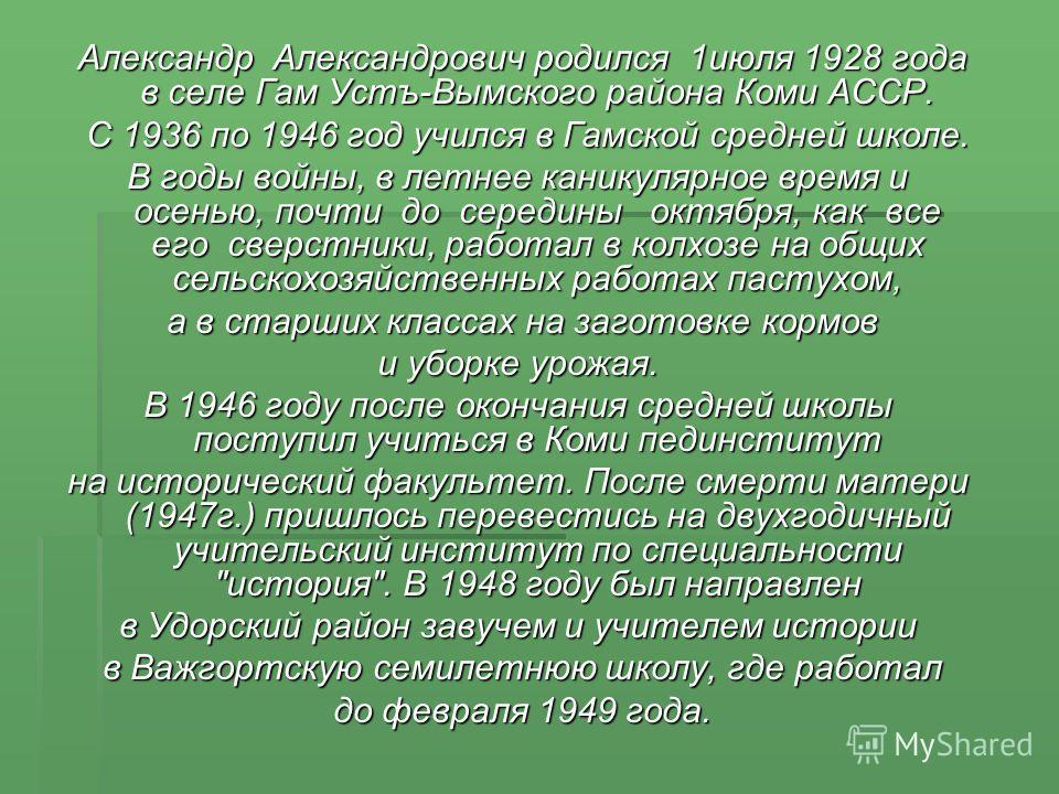 Александр Александрович родился 1июля 1928 года в селе Гам Устъ-Вымского района Коми АССР. Александр Александрович родился 1июля 1928 года в селе Гам Устъ-Вымского района Коми АССР. С 1936 по 1946 год учился в Гамской средней школе. С 1936 по 1946 го