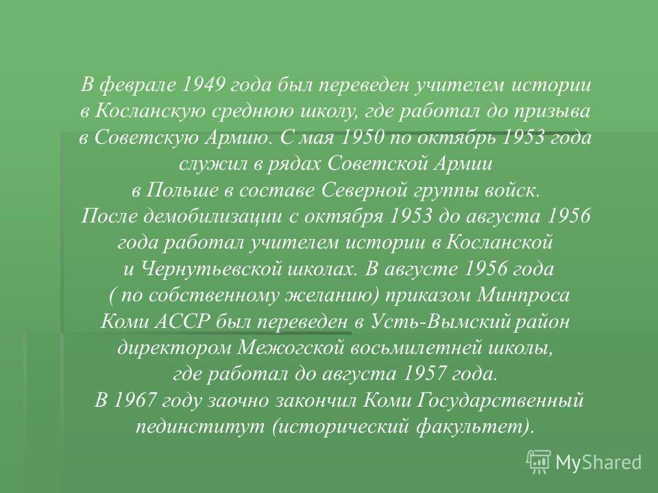 В феврале 1949 года был переведен учителем истории в Косланскую среднюю школу, где работал до призыва в Советскую Армию. С мая 1950 по октябрь 1953 года служил в рядах Советской Армии в Польше в составе Северной группы войск. После демобилизации с ок