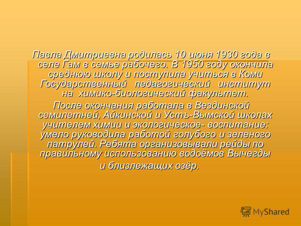 Павла Дмитриевна родилась 10 июня 1930 года в селе Гам в семье рабочего. В 1950 году окончила среднюю школу и поступила учиться в Коми Государственный педагогический институт на химико-биологический факультет. Павла Дмитриевна родилась 10 июня 1930 г