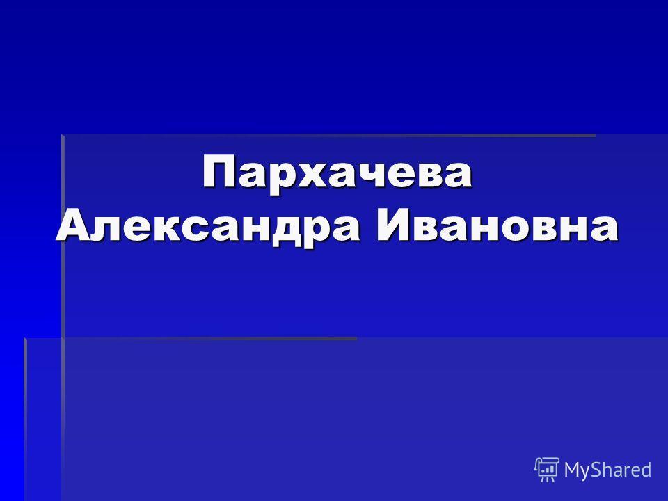 Пархачева Александра Ивановна