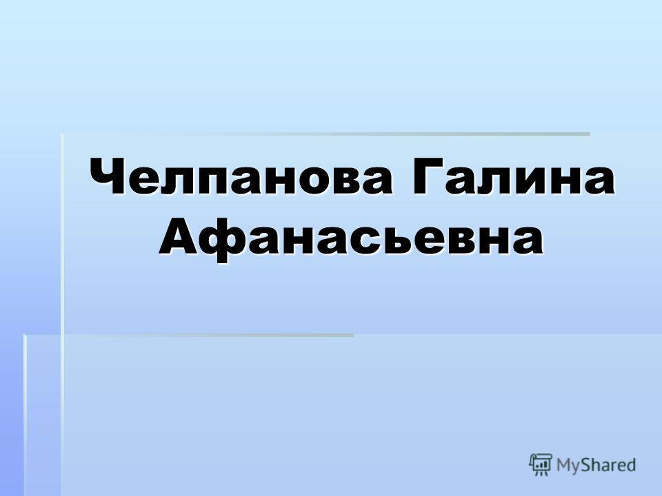 Челпанова Галина Афанасьевна