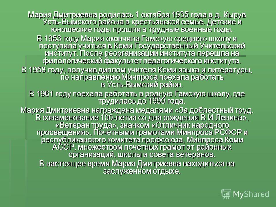 Мария Дмитриевна родилась 1 октября 1935 года в д. Кырув Усть-Вымского района в крестьянской семье. Детские и юношеские годы прошли в трудные военные годы. В 1953 году Мария окончила Гамскую среднюю школу и поступила учиться в Коми Государственный Уч