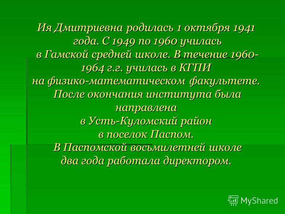 Ия Дмитриевна родилась 1 октября 1941 года. С 1949 по 1960 училась года. С 1949 по 1960 училась в Гамской средней школе. В течение 1960- в Гамской средней школе. В течение 1960- 1964 г.г. училась в КГПИ на физико-математическом факультете. После окон