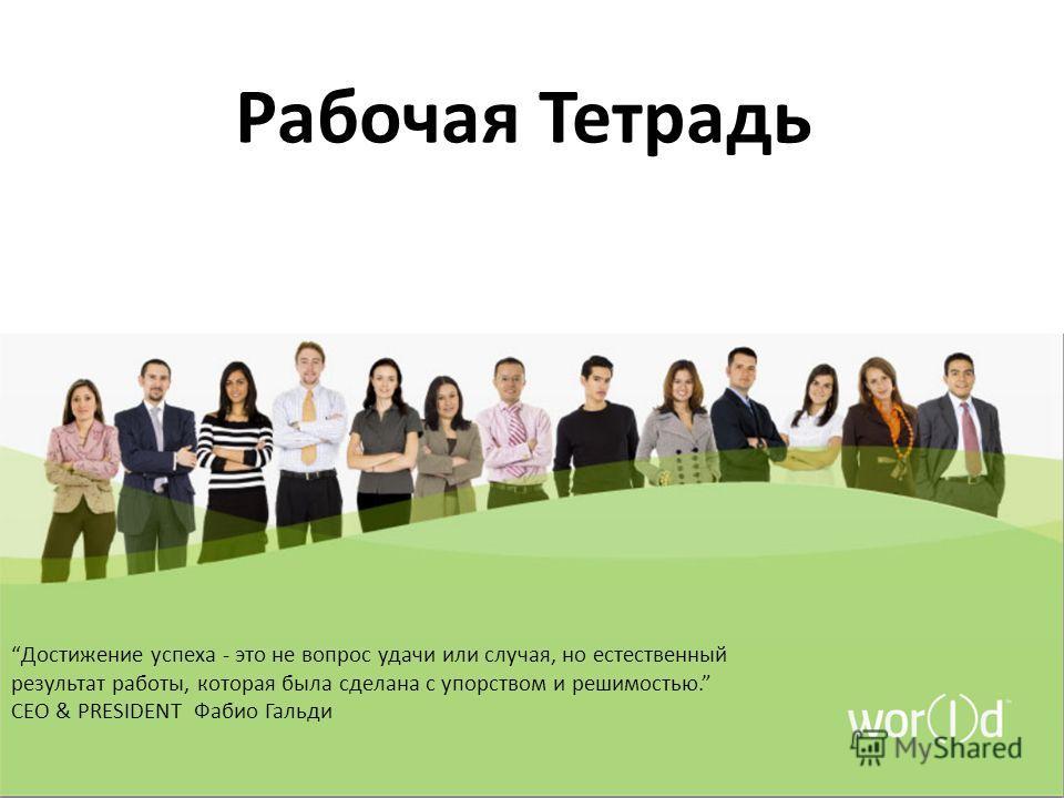 Рабочая Тетрадь Достижение успеха - это не вопрос удачи или случая, но естественный результат работы, которая была сделана с упорством и решимостью. CEO & PRESIDENT Фабио Гальди