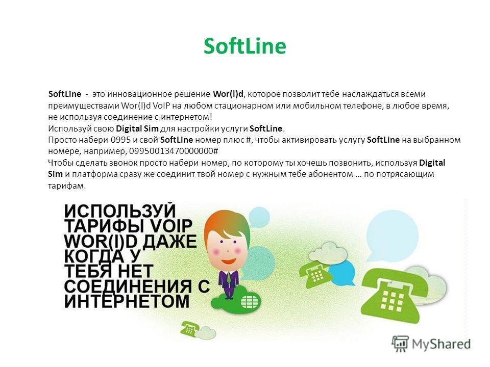 SoftLine SoftLine - это инновационное решение Wor(l)d, которое позволит тебе наслаждаться всеми преимуществами Wor(l)d VoIP на любом стационарном или мобильном телефоне, в любое время, не используя соединение с интернетом! Используй свою Digital Sim