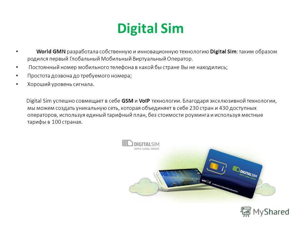 Digital Sim World GMN разработала собственную и инновационную технологию Digital Sim: таким образом родился первый Глобальный Мобильный Виртуальный Оператор. Постоянный номер мобильного телефона в какой бы стране Вы не находились; Простота дозвона до