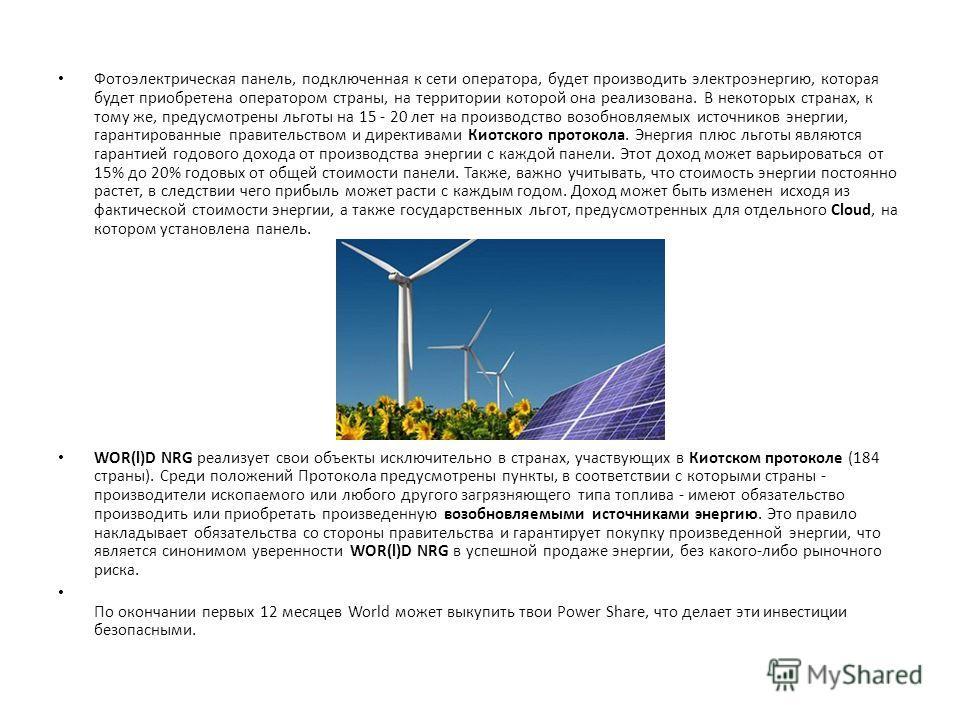 Фотоэлектрическая панель, подключенная к сети оператора, будет производить электроэнергию, которая будет приобретена оператором страны, на территории которой она реализована. В некоторых странах, к тому же, предусмотрены льготы на 15 - 20 лет на прои