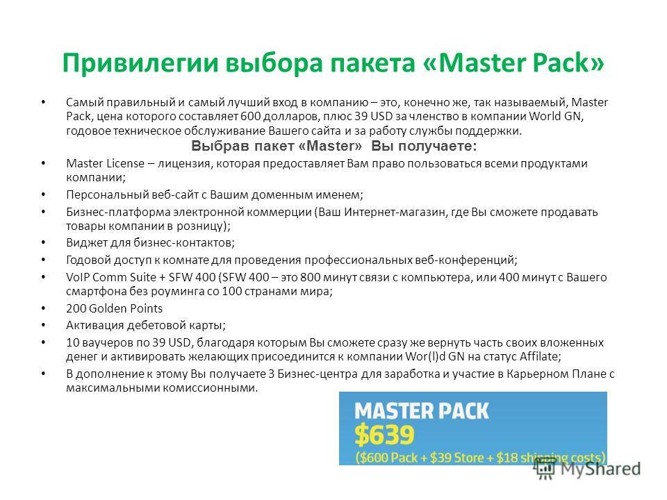 Привилегии выбора пакета «Master Pack» Самый правильный и самый лучший вход в компанию – это, конечно же, так называемый, Master Pack, цена которого составляет 600 долларов, плюс 39 USD за членство в компании World GN, годовое техническое обслуживани