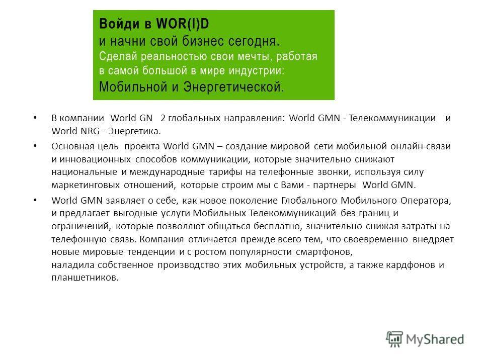 В компании World GN 2 глобальных направления: World GMN - Телекоммуникации и World NRG - Энергетика. Основная цель проекта World GMN – создание мировой сети мобильной онлайн-связи и инновационных способов коммуникации, которые значительно снижают нац