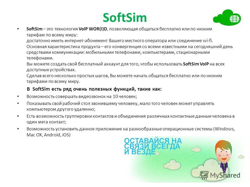 SoftSim SoftSim – это технология VoIP WOR(l)D, позволяющая общаться бесплатно или по низким тарифам по всему миру: достаточно иметь интернет-абонемент Вашего местного оператора или соединение wi-fi. Основная характеристика продукта – его конвергенция