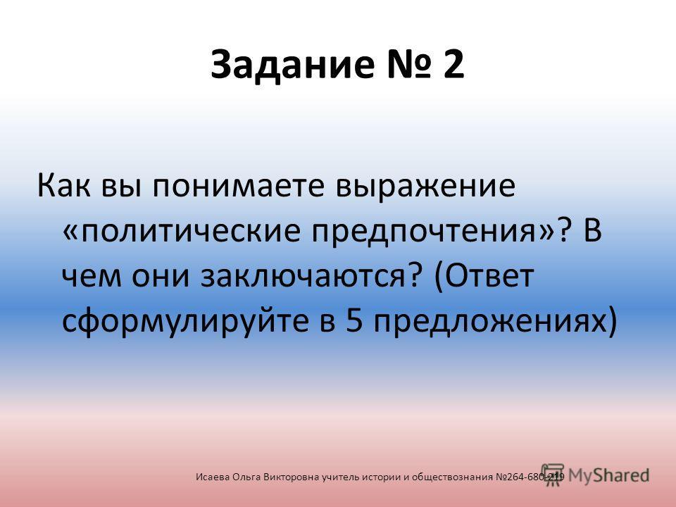 Задание 2 Как вы понимаете выражение «политические предпочтения»? В чем они заключаются? (Ответ сформулируйте в 5 предложениях) Исаева Ольга Викторовна учитель истории и обществознания 264-680-219