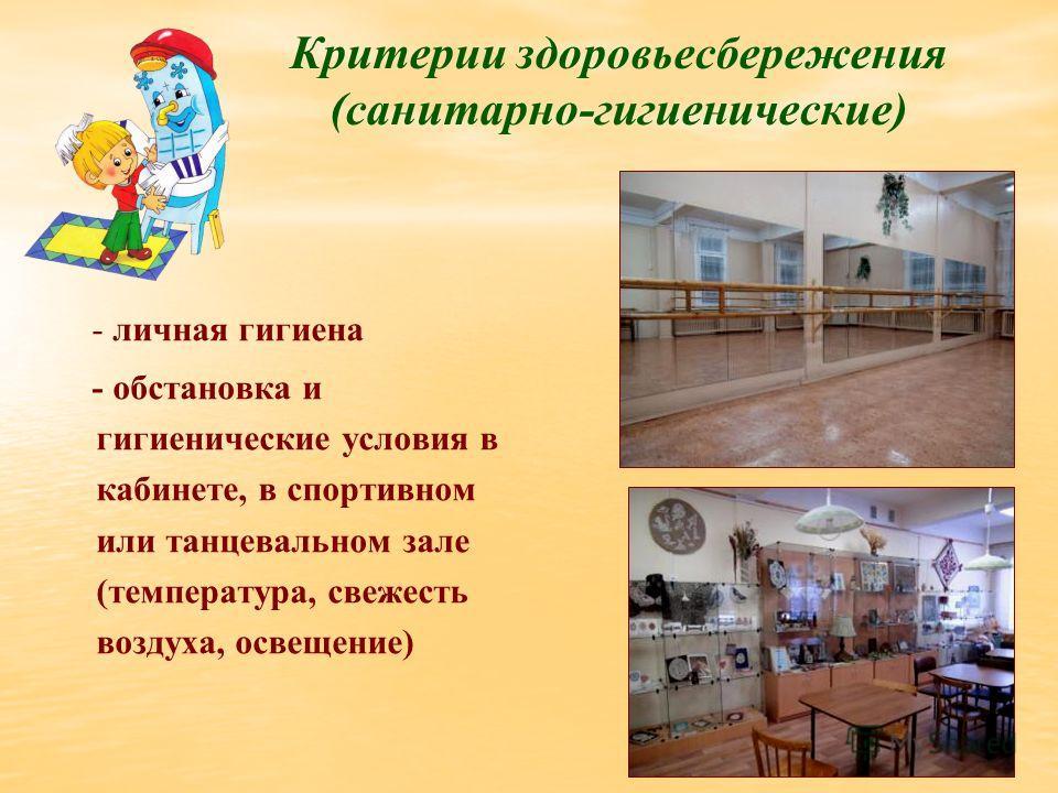 Критерии здоровьесбережения (санитарно-гигиенические) - личная гигиена - обстановка и гигиенические условия в кабинете, в спортивном или танцевальном зале (температура, свежесть воздуха, освещение)