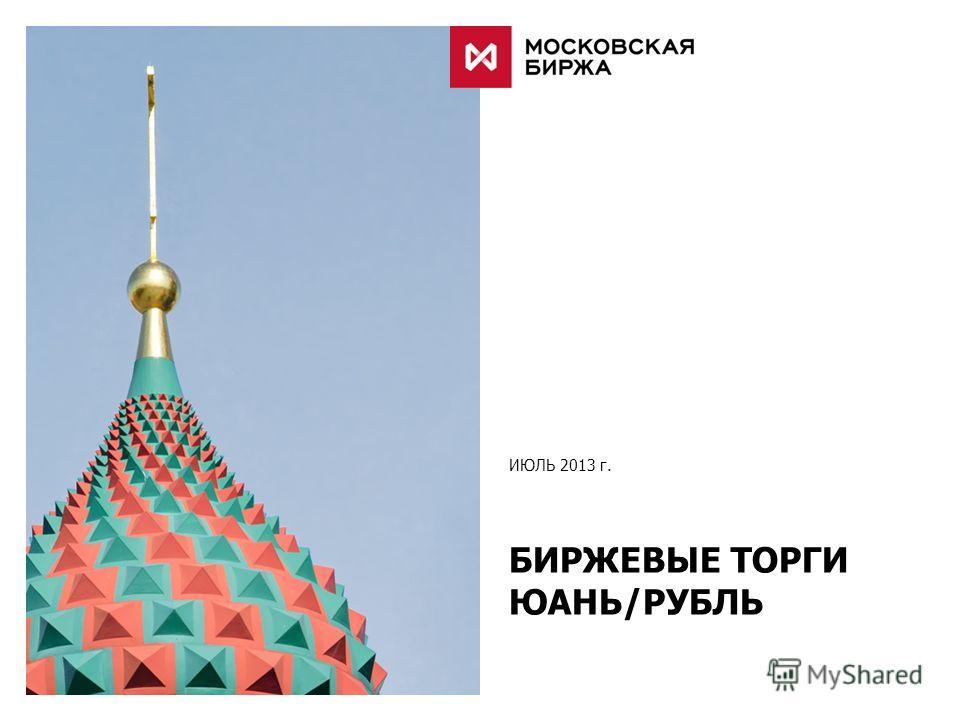 ИЮЛЬ 2013 г. БИРЖЕВЫЕ ТОРГИ ЮАНЬ/РУБЛЬ