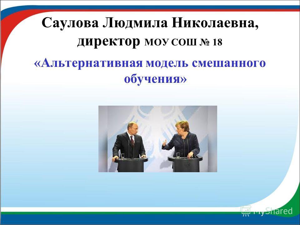 Саулова Людмила Николаевна, директор МОУ СОШ 18 «Альтернативная модель смешанного обучения»