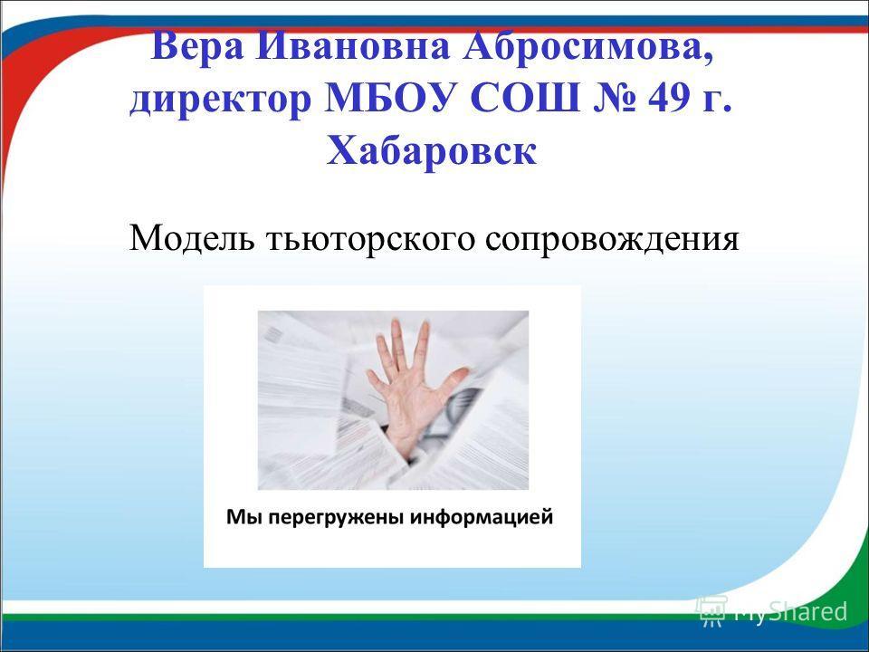 Вера Ивановна Абросимова, директор МБОУ СОШ 49 г. Хабаровск Модель тьюторского сопровождения