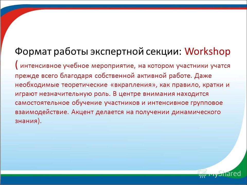 Формат работы экспертной секции: Workshop ( интенсивное учебное мероприятие, на котором участники учатся прежде всего благодаря собственной активной работе. Даже необходимые теоретические «вкрапления», как правило, кратки и играют незначительную роль