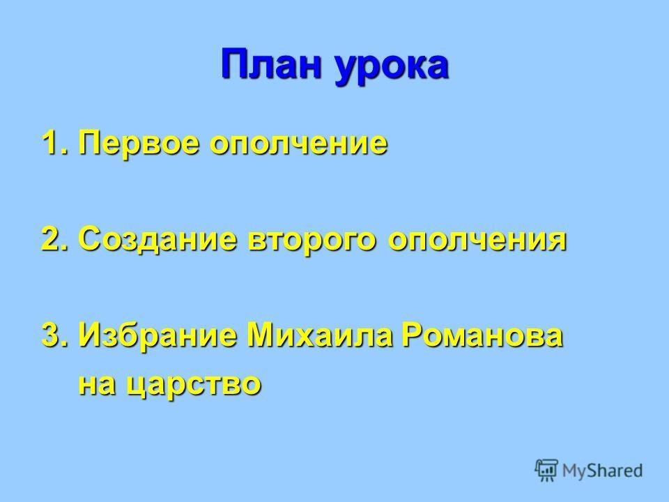 План урока 1. Первое ополчение 2. Создание второго ополчения 3. Избрание Михаила Романова на царство на царство