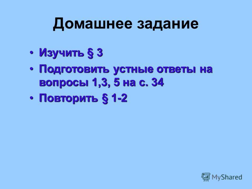 Домашнее задание Изучить § 3Изучить § 3 Подготовить устные ответы на вопросы 1,3, 5 на с. 34Подготовить устные ответы на вопросы 1,3, 5 на с. 34 Повторить § 1-2Повторить § 1-2