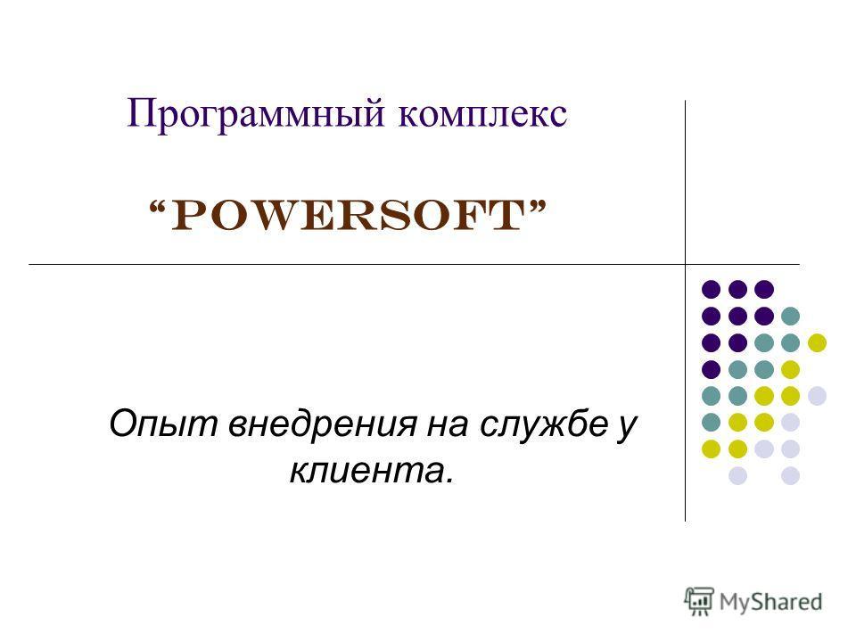 Программный комплекс PowerSoft Опыт внедрения на службе у клиента.