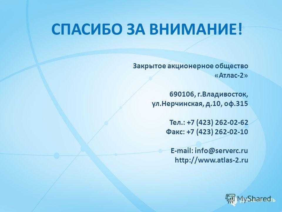 СПАСИБО ЗА ВНИМАНИЕ! Закрытое акционерное общество «Атлас-2» 690106, г.Владивосток, ул.Нерчинская, д.10, оф.315 Тел.: +7 (423) 262-02-62 Факс: +7 (423) 262-02-10 E-mail: info@serverc.ru http://www.atlas-2.ru