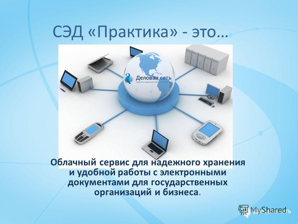 СЭД «Практика» - это… Облачный сервис для надежного хранения и удобной работы с электронными документами для государственных организаций и бизнеса.