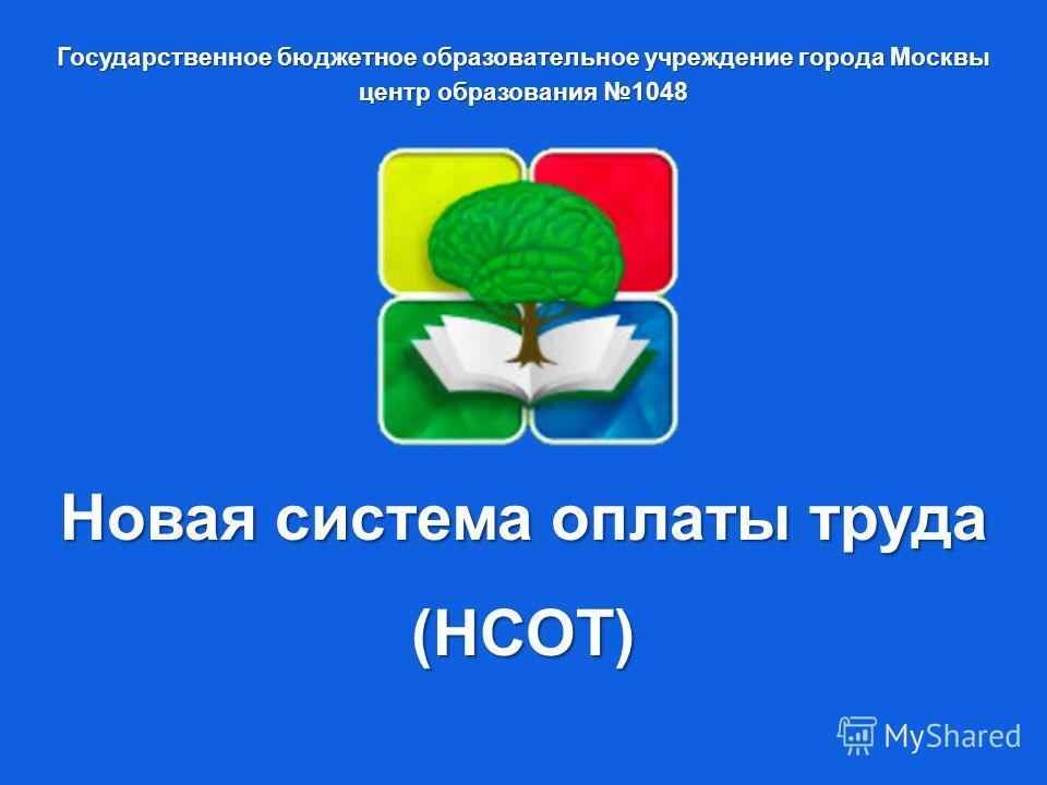 Государственное бюджетное образовательное учреждение города Москвы центр образования 1048 Новая система оплаты труда (НСОТ)