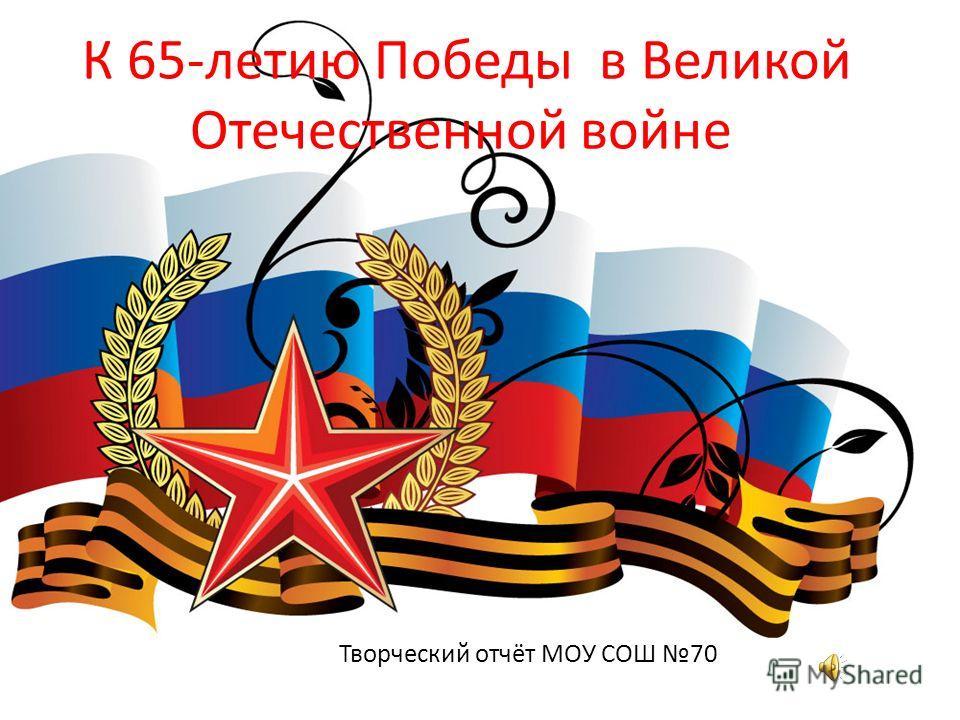 К 65-летию Победы в Великой Отечественной войне Творческий отчёт МОУ СОШ 70
