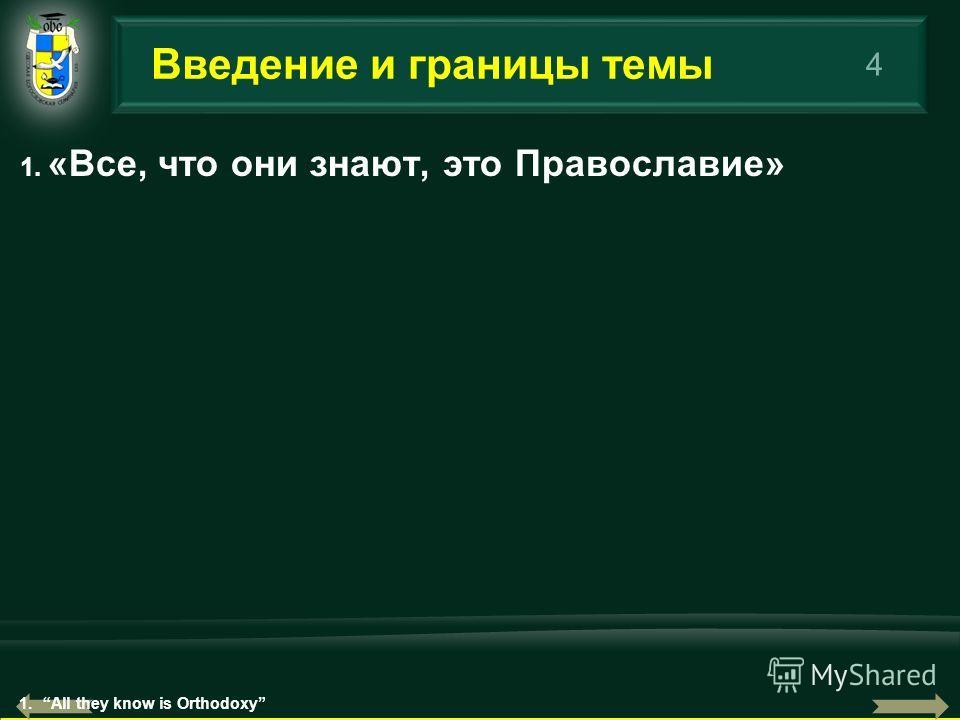 4 1. «Все, что они знают, это Православие» Введение и границы темы 1.All they know is Orthodoxy