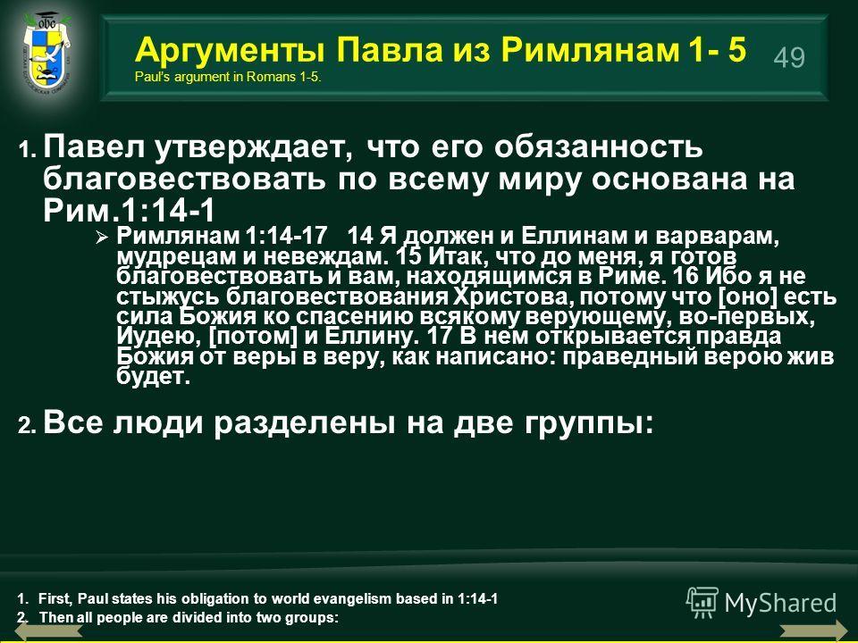 49 1. Павел утверждает, что его обязанность благовествовать по всему миру основана на Рим.1:14-1 Римлянам 1:14-17 14 Я должен и Еллинам и варварам, мудрецам и невеждам. 15 Итак, что до меня, я готов благовествовать и вам, находящимся в Риме. 16 Ибо я