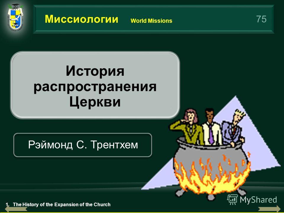 75 Миссиологии World Missions История распространения Церкви Рэймонд С. Трентхем 1.The History of the Expansion of the Church