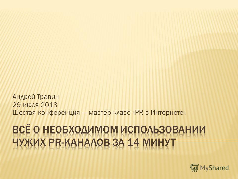 Андрей Травин 29 июля 2013 Шестая конференция мастер-класс «PR в Интернете»