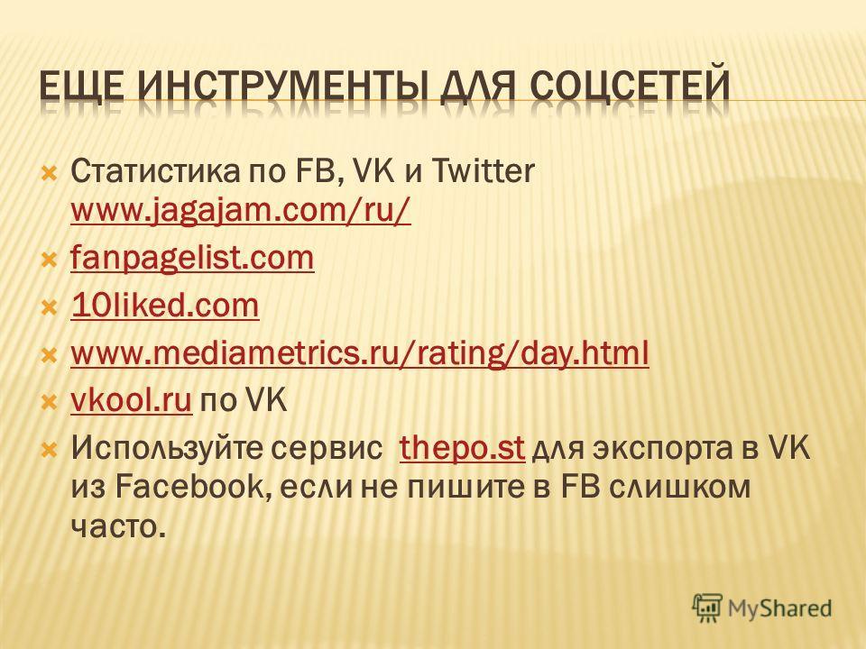 Cтатистика по FB, VK и Twitter www.jagajam.com/ru/ www.jagajam.com/ru/ fanpagelist.com 10liked.com www.mediametrics.ru/rating/day.html vkool.ru по VK vkool.ru Используйте сервис thepo.st для экспорта в VK из Facebook, если не пишите в FB слишком част