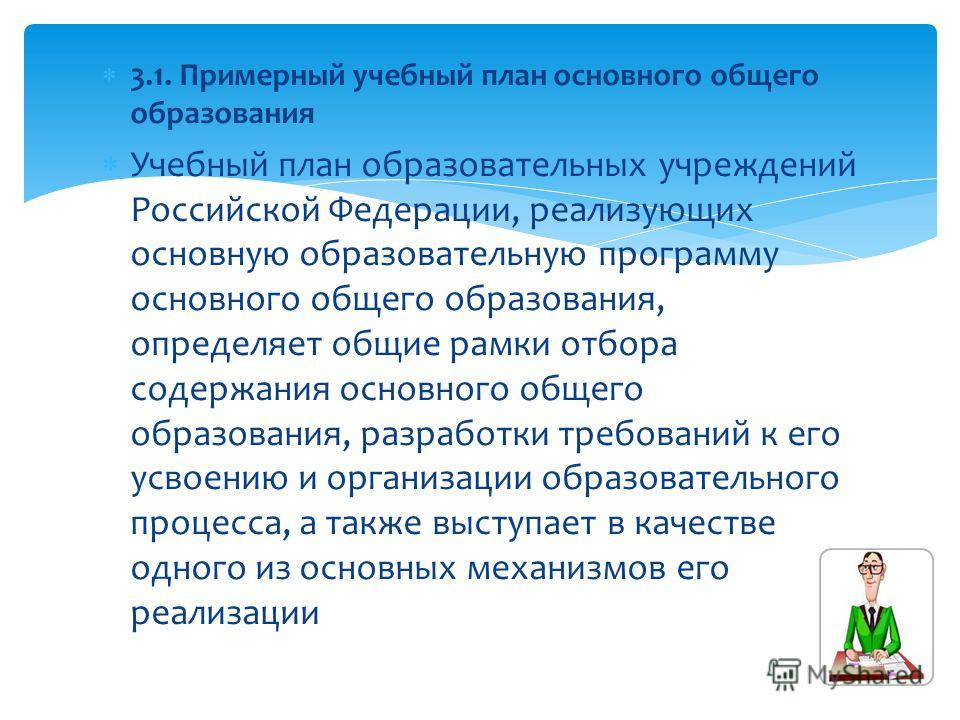 Учебный план образовательных учреждений Российской Федерации, реализующих основную образовательную программу основного общего образования, определяет общие рамки отбора содержания основного общего образования, разработки требований к его усвоению и о