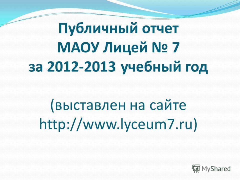 Публичный отчет МАОУ Лицей 7 за 2012-2013 учебный год (выставлен на сайте http://www.lyceum7.ru)