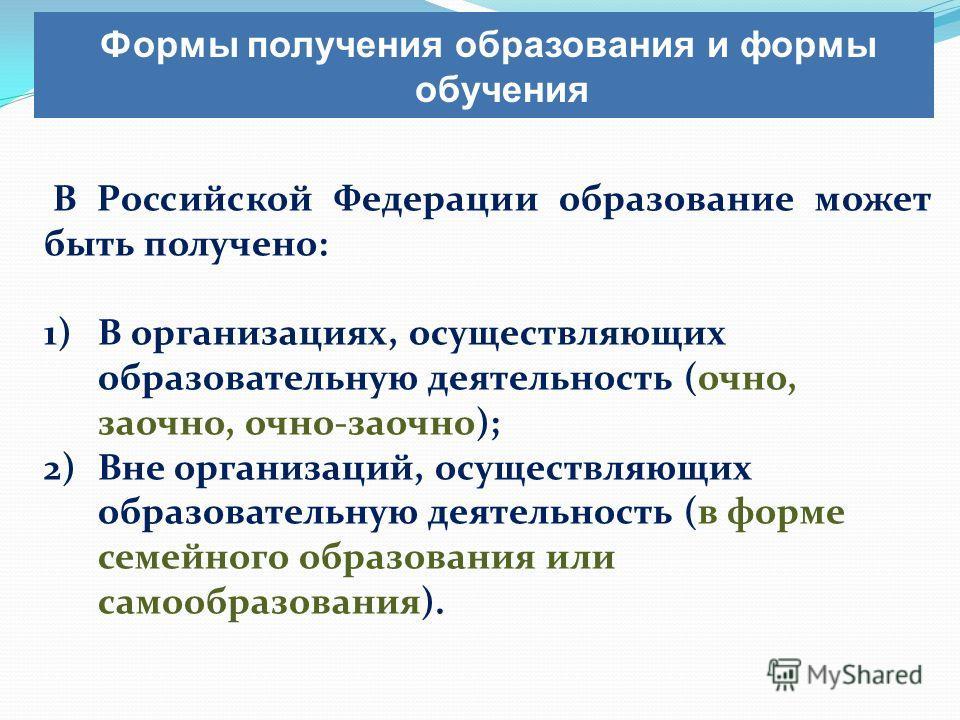 В Российской Федерации образование может быть получено: 1)В организациях, осуществляющих образовательную деятельность (очно, заочно, очно-заочно); 2)Вне организаций, осуществляющих образовательную деятельность (в форме семейного образования или самоо