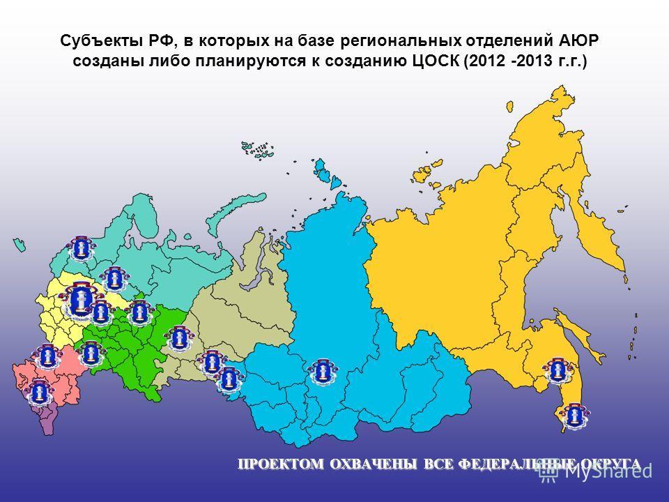 Субъекты РФ, в которых на базе региональных отделений АЮР созданы либо планируются к созданию ЦОСК (2012 -2013 г.г.) ПРОЕКТОМ ОХВАЧЕНЫ ВСЕ ФЕДЕРАЛЬНЫЕ ОКРУГА