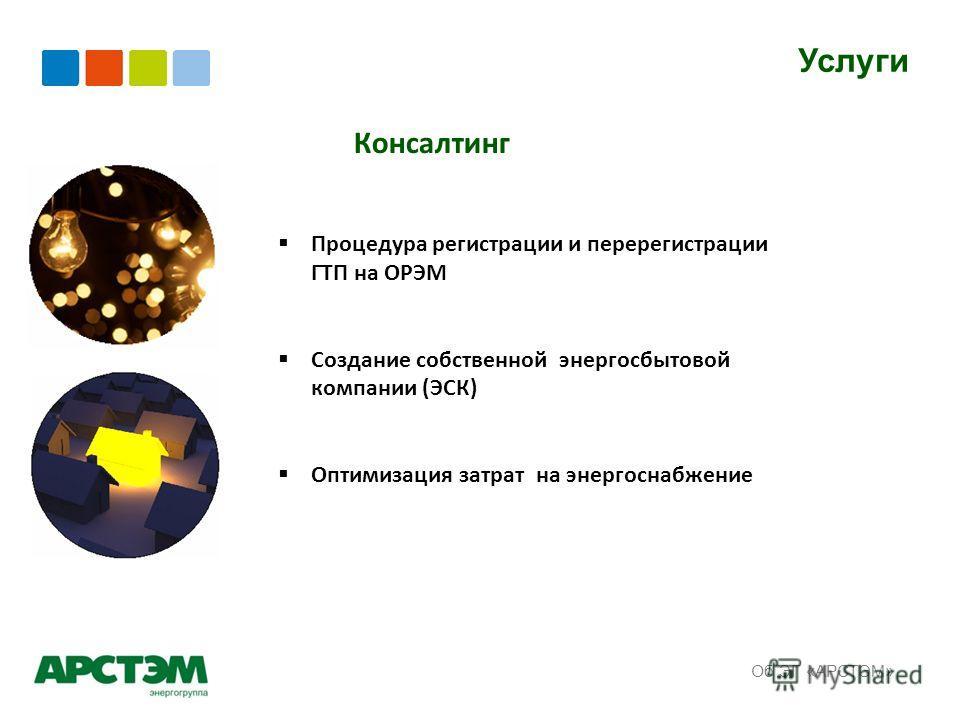 Услуги Об ЭГ «АРСТЭМ» Консалтинг Процедура регистрации и перерегистрации ГТП на ОРЭМ Создание собственной энергосбытовой компании (ЭСК) Оптимизация затрат на энергоснабжение